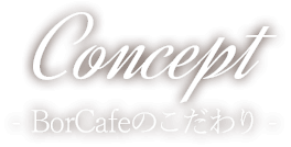 Concept BorCafeのこだわり